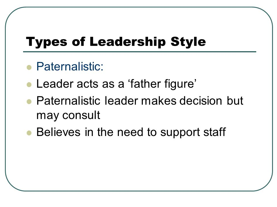 Types of Leadership Style Paternalistic: Leader acts as a 'father figure' Paternalistic leader makes decision but may consult Believes in the need to support staff