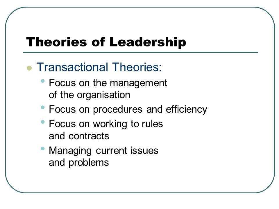Theories of Leadership Transactional Theories: Focus on the management of the organisation Focus on procedures and efficiency Focus on working to rules and contracts Managing current issues and problems