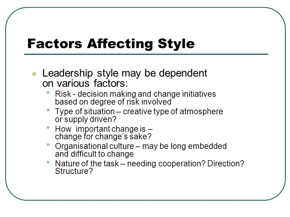 Factors Affecting Style Leadership style may be dependent on various factors: Risk - decision making and change initiatives based on degree of risk involved Type of situation – creative type of atmosphere or supply driven.