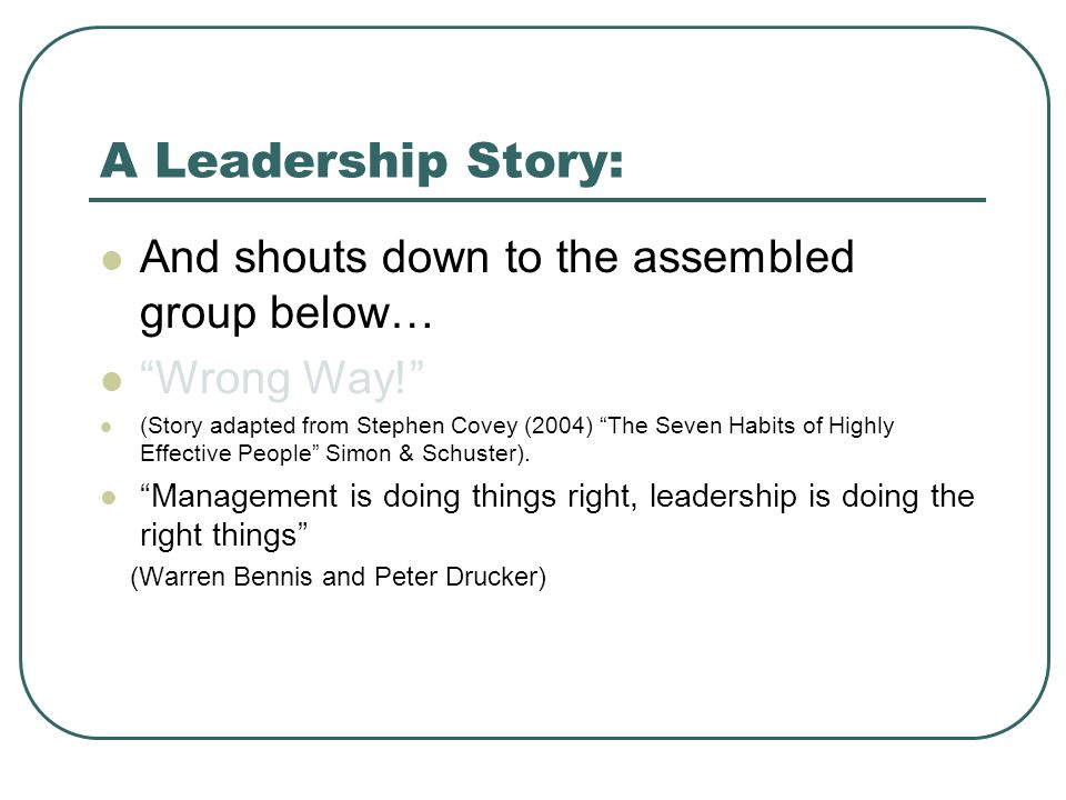 A Leadership Story: And shouts down to the assembled group below… Wrong Way! (Story adapted from Stephen Covey (2004) The Seven Habits of Highly Effective People Simon & Schuster).