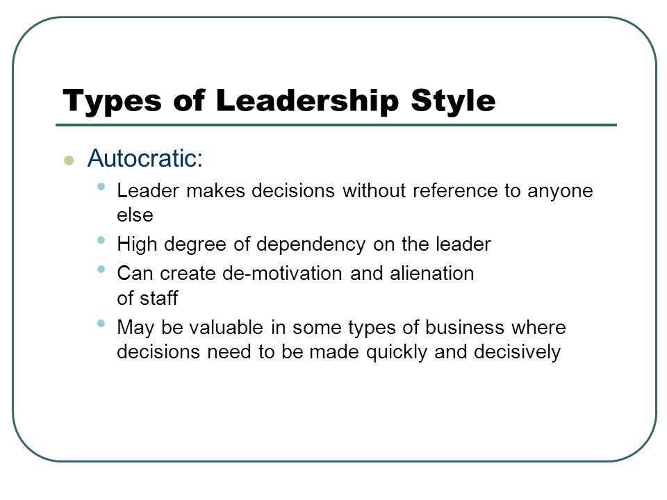 Autocratic: Leader makes decisions without reference to anyone else High degree of dependency on the leader Can create de-motivation and alienation of staff May be valuable in some types of business where decisions need to be made quickly and decisively