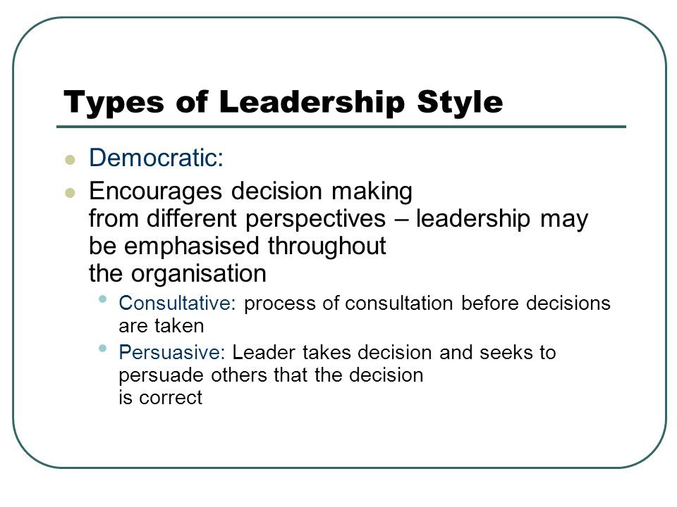 Types of Leadership Style Democratic: Encourages decision making from different perspectives – leadership may be emphasised throughout the organisation Consultative: process of consultation before decisions are taken Persuasive: Leader takes decision and seeks to persuade others that the decision is correct