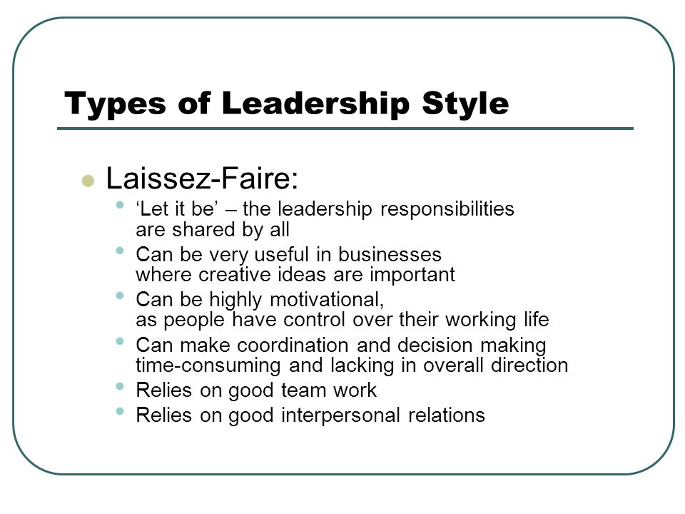 Types of Leadership Style Laissez-Faire: 'Let it be' – the leadership responsibilities are shared by all Can be very useful in businesses where creative ideas are important Can be highly motivational, as people have control over their working life Can make coordination and decision making time-consuming and lacking in overall direction Relies on good team work Relies on good interpersonal relations