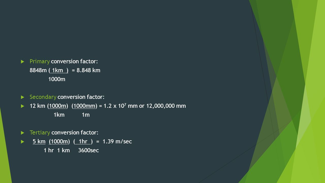  Primary conversion factor: 8848m ( 1km ) = km 1000m  Secondary conversion factor:  12 km (1000m) (1000mm) = 1.2 x 10 7 mm or 12,000,000 mm 1km 1m  Tertiary conversion factor:  5 km (1000m) ( 1hr ) = 1.39 m/sec 1 hr1 km 3600sec