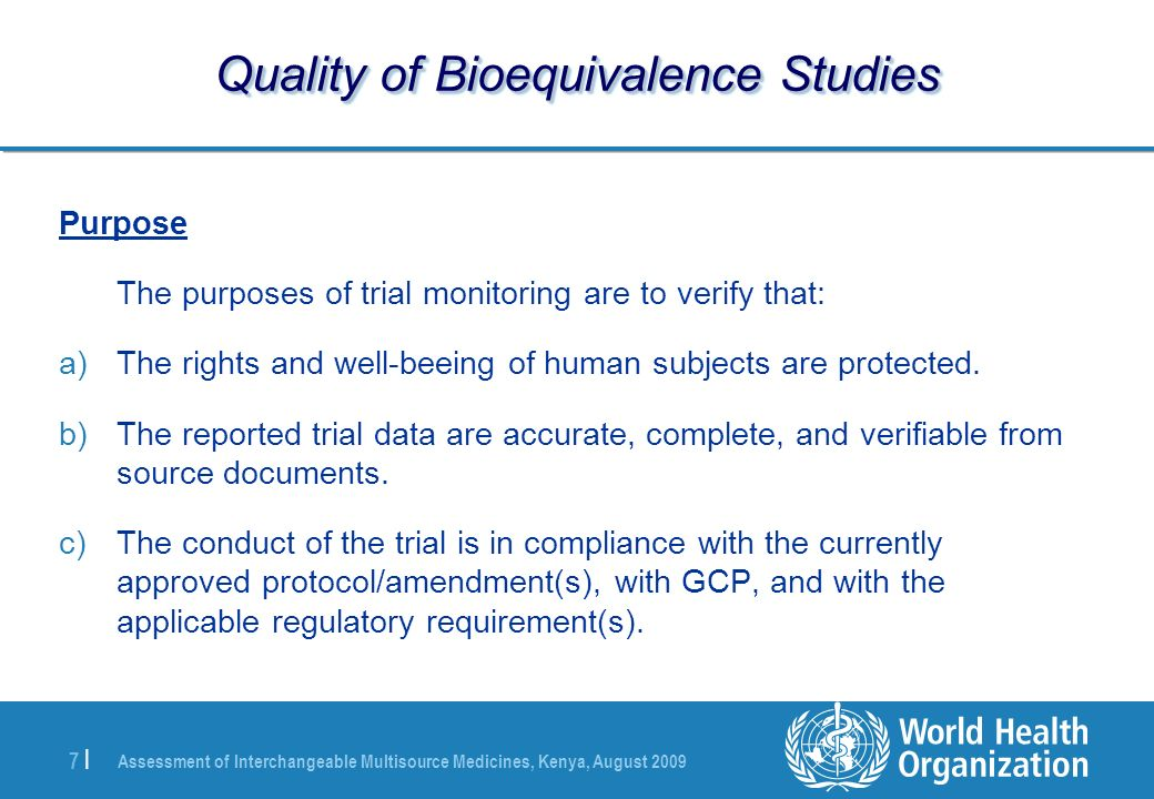 Assessment of Interchangeable Multisource Medicines, Kenya, August |7 | Quality of Bioequivalence Studies Purpose The purposes of trial monitoring are to verify that: a)The rights and well-beeing of human subjects are protected.