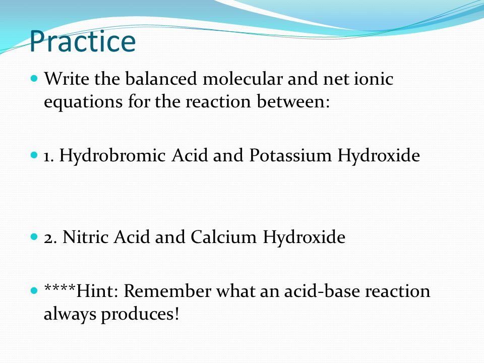Practice Write the balanced molecular and net ionic equations for the reaction between: 1.