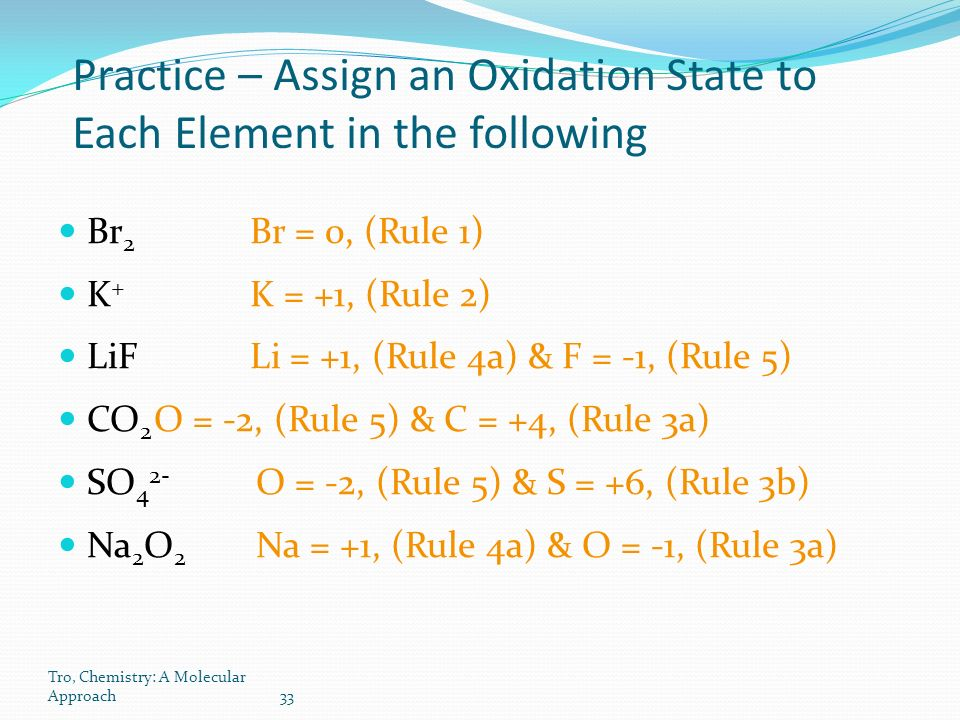 Tro, Chemistry: A Molecular Approach33 Practice – Assign an Oxidation State to Each Element in the following Br 2 Br = 0, (Rule 1) K + K = +1, (Rule 2) LiFLi = +1, (Rule 4a) & F = -1, (Rule 5) CO 2 O = -2, (Rule 5) & C = +4, (Rule 3a) SO 4 2- O = -2, (Rule 5) & S = +6, (Rule 3b) Na 2 O 2 Na = +1, (Rule 4a) & O = -1, (Rule 3a)