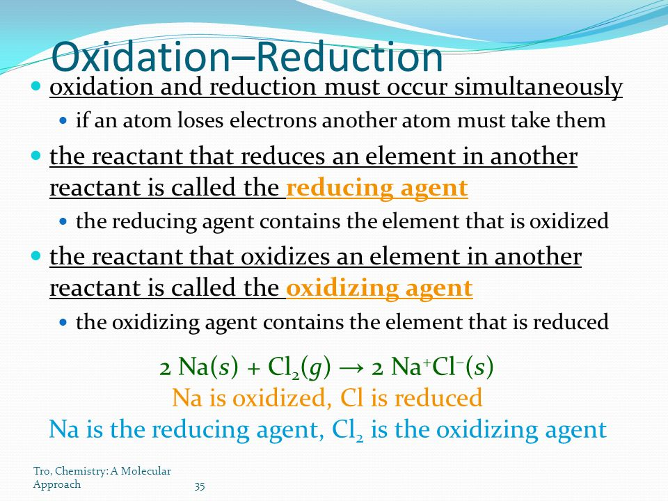 Tro, Chemistry: A Molecular Approach35 Oxidation–Reduction oxidation and reduction must occur simultaneously if an atom loses electrons another atom must take them the reactant that reduces an element in another reactant is called the reducing agent the reducing agent contains the element that is oxidized the reactant that oxidizes an element in another reactant is called the oxidizing agent the oxidizing agent contains the element that is reduced 2 Na(s) + Cl 2 (g) → 2 Na + Cl – (s) Na is oxidized, Cl is reduced Na is the reducing agent, Cl 2 is the oxidizing agent