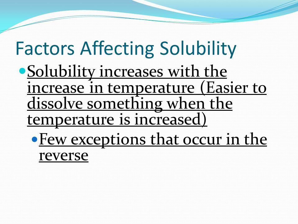 Factors Affecting Solubility Solubility increases with the increase in temperature (Easier to dissolve something when the temperature is increased) Few exceptions that occur in the reverse