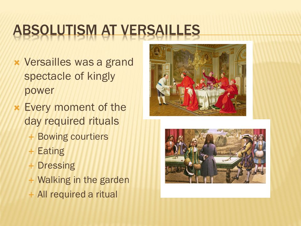  Versailles was a grand spectacle of kingly power  Every moment of the day required rituals  Bowing courtiers  Eating  Dressing  Walking in the garden  All required a ritual