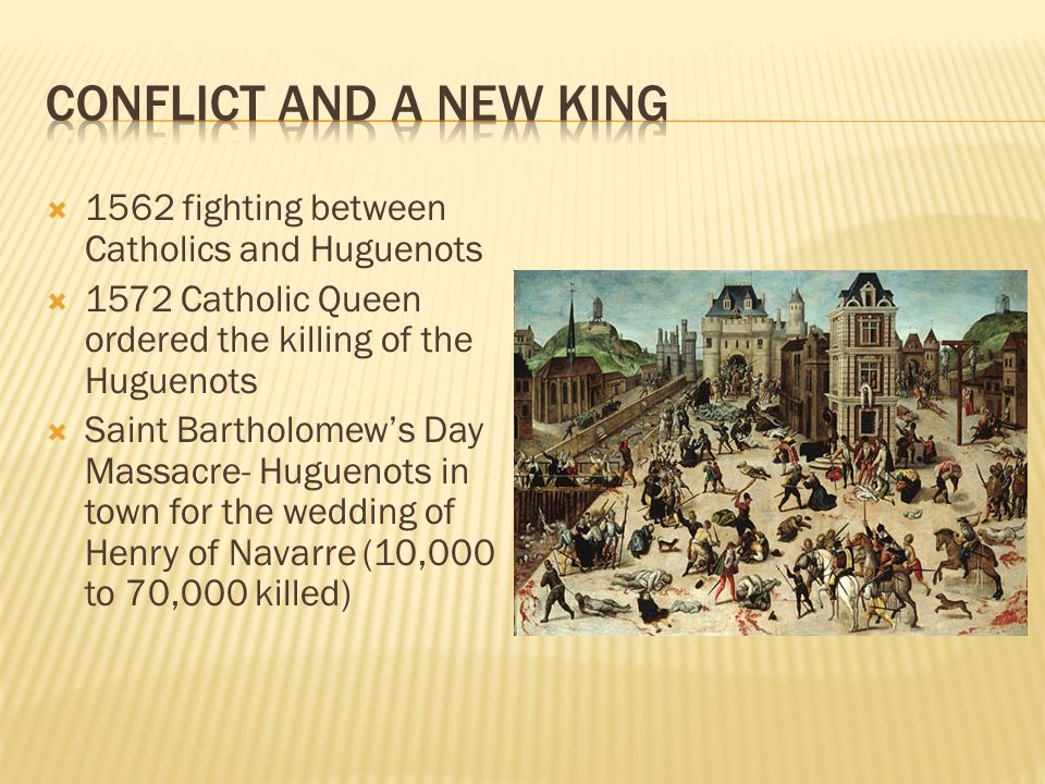  1562 fighting between Catholics and Huguenots  1572 Catholic Queen ordered the killing of the Huguenots  Saint Bartholomew's Day Massacre- Huguenots in town for the wedding of Henry of Navarre (10,000 to 70,000 killed)