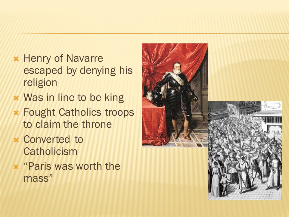  Henry of Navarre escaped by denying his religion  Was in line to be king  Fought Catholics troops to claim the throne  Converted to Catholicism  Paris was worth the mass