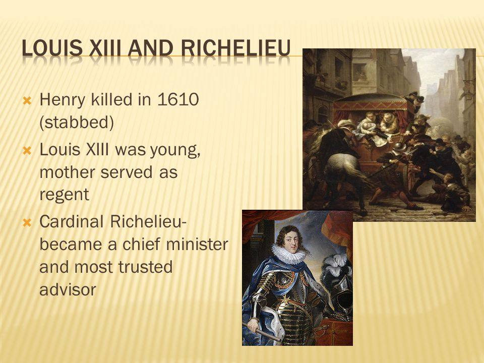  Henry killed in 1610 (stabbed)  Louis XIII was young, mother served as regent  Cardinal Richelieu- became a chief minister and most trusted advisor