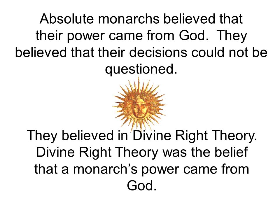 Absolute monarchs believed that their power came from God.