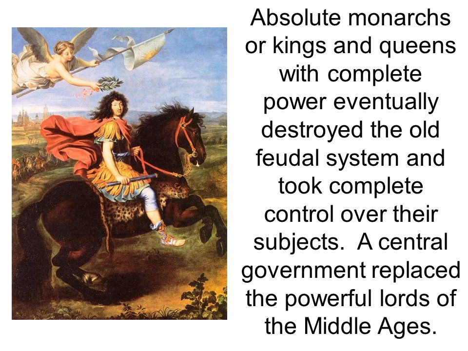 Absolute monarchs or kings and queens with complete power eventually destroyed the old feudal system and took complete control over their subjects.