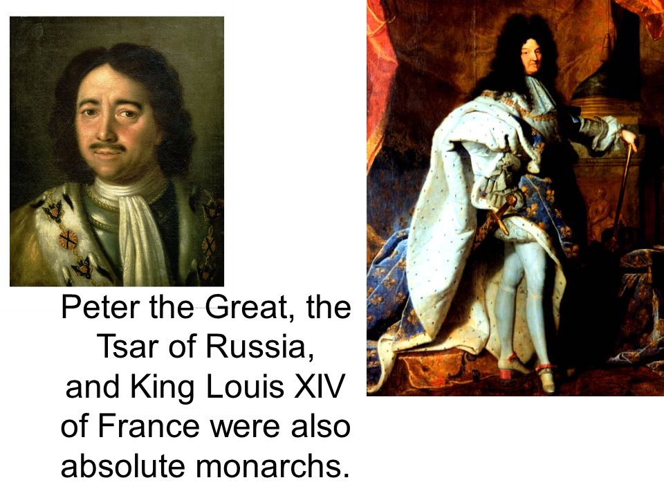 Peter the Great, the Tsar of Russia, and King Louis XIV of France were also absolute monarchs.