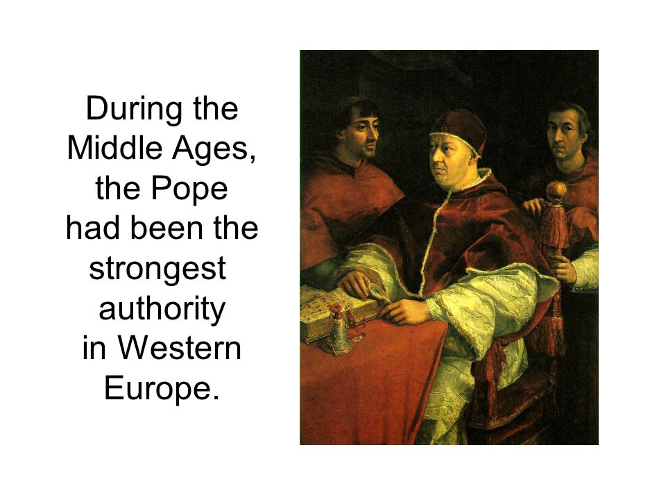During the Middle Ages, the Pope had been the strongest authority in Western Europe.