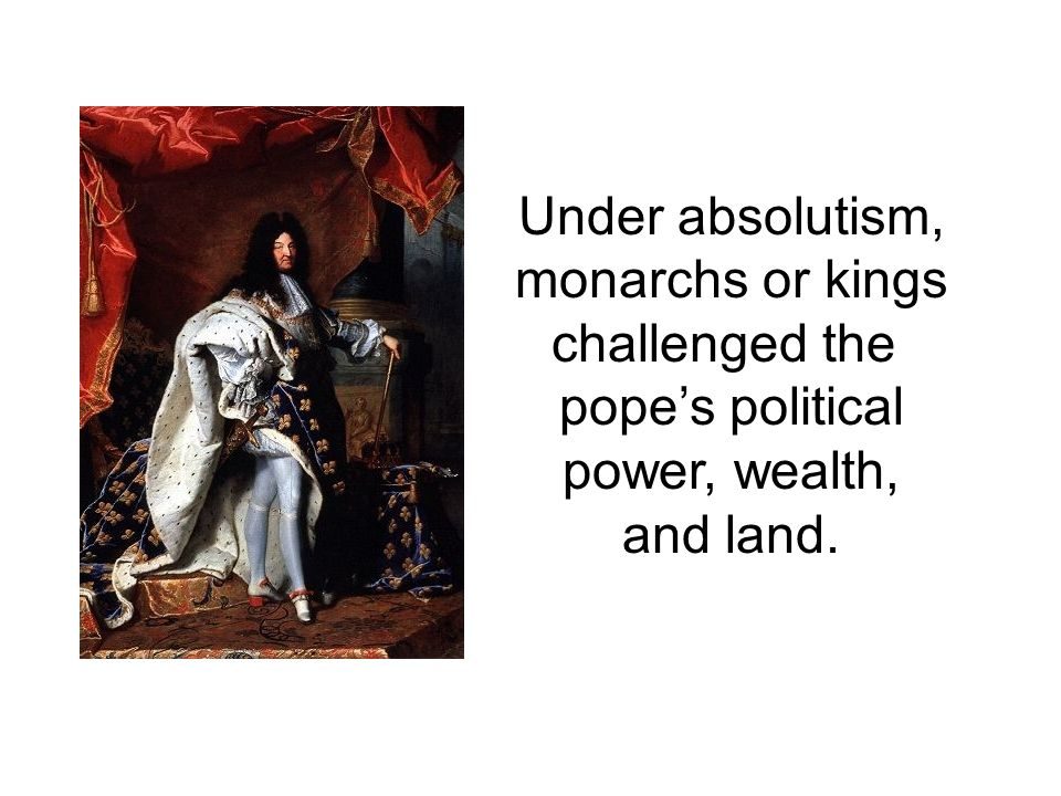Under absolutism, monarchs or kings challenged the pope's political power, wealth, and land.