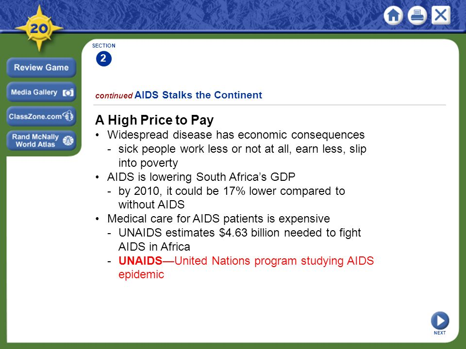 SECTION 2 continued AIDS Stalks the Continent A High Price to Pay Widespread disease has economic consequences -sick people work less or not at all, earn less, slip into poverty AIDS is lowering South Africa's GDP -by 2010, it could be 17% lower compared to without AIDS Medical care for AIDS patients is expensive -UNAIDS estimates $4.63 billion needed to fight AIDS in Africa -UNAIDS—United Nations program studying AIDS epidemic NEXT