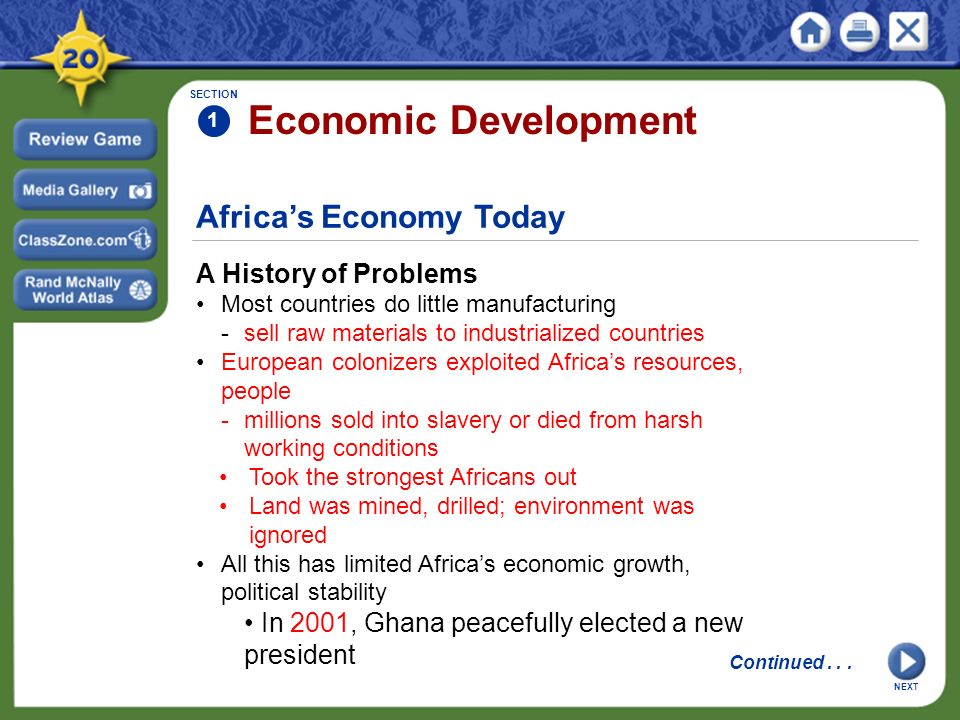 Africa's Economy Today A History of Problems Most countries do little manufacturing -sell raw materials to industrialized countries European colonizers exploited Africa's resources, people -millions sold into slavery or died from harsh working conditions Took the strongest Africans out Land was mined, drilled; environment was ignored All this has limited Africa's economic growth, political stability In 2001, Ghana peacefully elected a new president SECTION 1 Economic Development Continued...