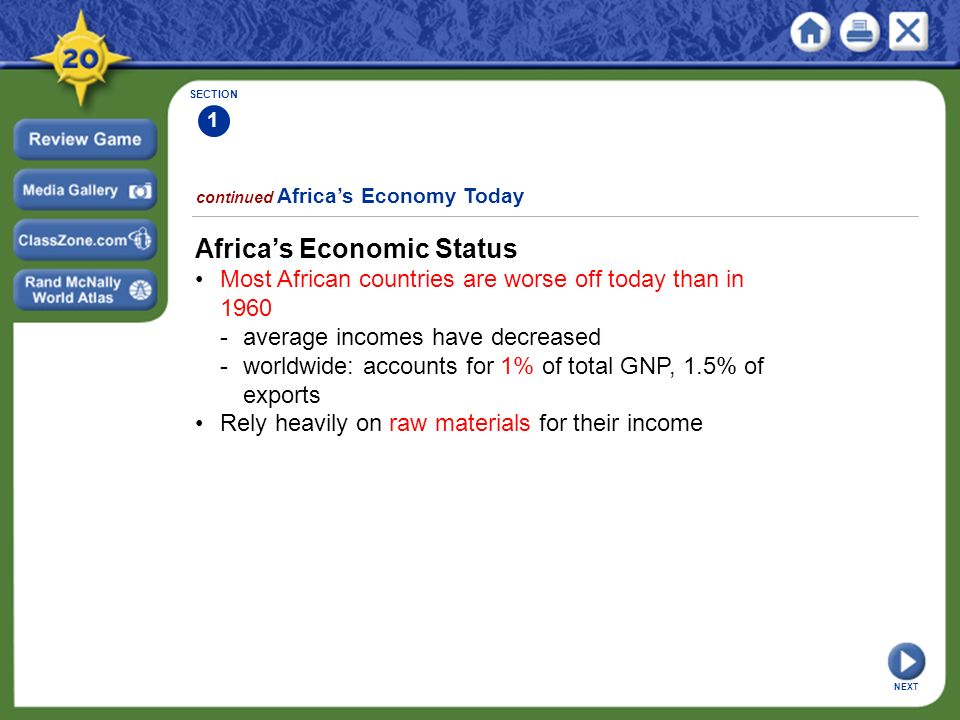SECTION 1 continued Africa's Economy Today Africa's Economic Status Most African countries are worse off today than in average incomes have decreased -worldwide: accounts for 1% of total GNP, 1.5% of exports Rely heavily on raw materials for their income NEXT