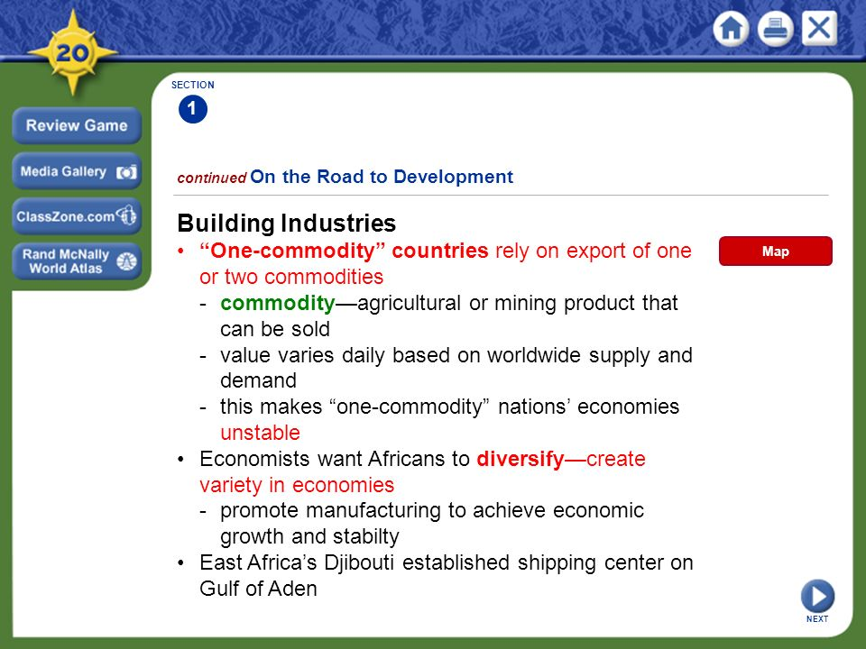 SECTION 1 continued On the Road to Development Building Industries One-commodity countries rely on export of one or two commodities -commodity—agricultural or mining product that can be sold - value varies daily based on worldwide supply and demand - this makes one-commodity nations' economies unstable Economists want Africans to diversify—create variety in economies -promote manufacturing to achieve economic growth and stabilty East Africa's Djibouti established shipping center on Gulf of Aden NEXT Map