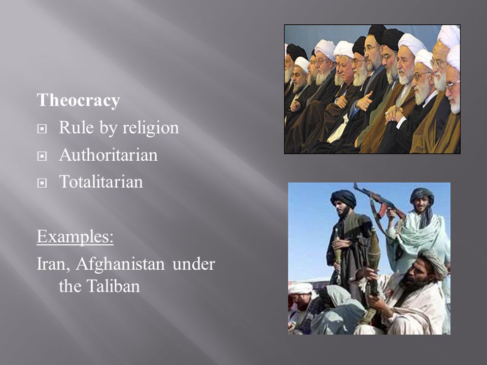 Theocracy  Rule by religion  Authoritarian  Totalitarian Examples: Iran, Afghanistan under the Taliban