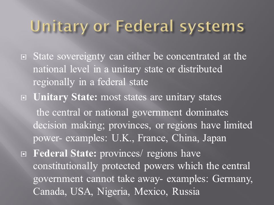  State sovereignty can either be concentrated at the national level in a unitary state or distributed regionally in a federal state  Unitary State: most states are unitary states the central or national government dominates decision making; provinces, or regions have limited power- examples: U.K., France, China, Japan  Federal State: provinces/ regions have constitutionally protected powers which the central government cannot take away- examples: Germany, Canada, USA, Nigeria, Mexico, Russia