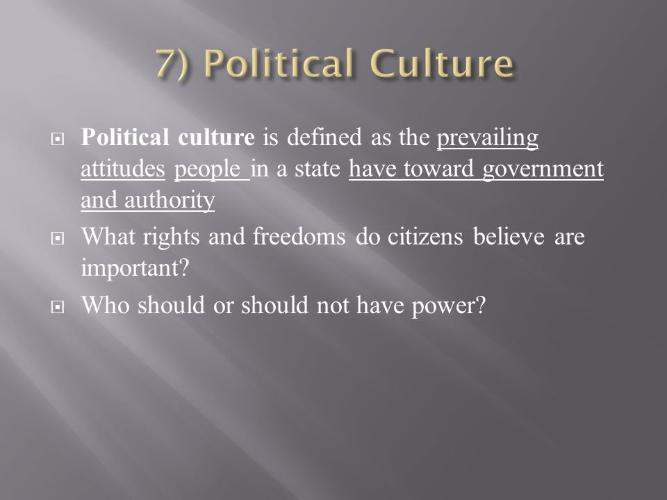  Political culture is defined as the prevailing attitudes people in a state have toward government and authority  What rights and freedoms do citizens believe are important.