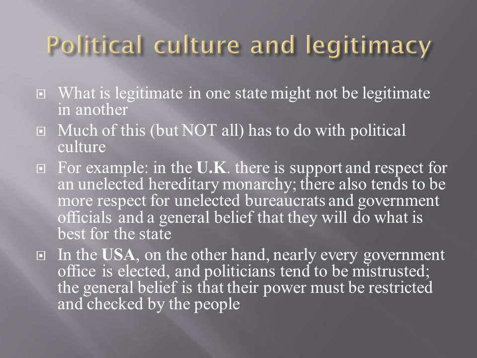  What is legitimate in one state might not be legitimate in another  Much of this (but NOT all) has to do with political culture  For example: in the U.K.