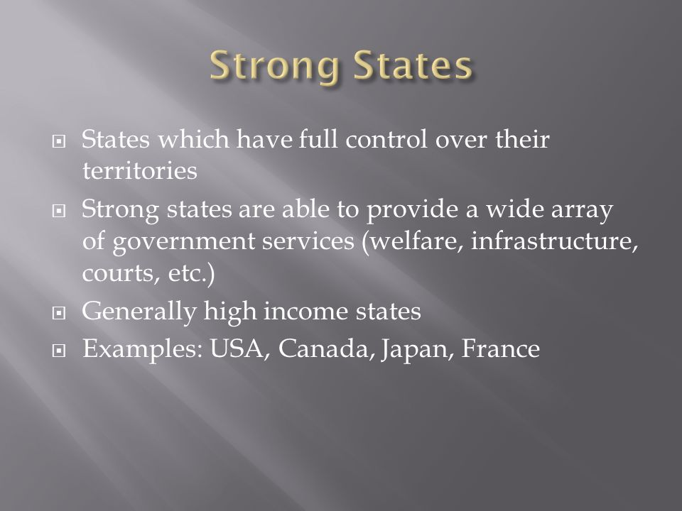  States which have full control over their territories  Strong states are able to provide a wide array of government services (welfare, infrastructure, courts, etc.)  Generally high income states  Examples: USA, Canada, Japan, France