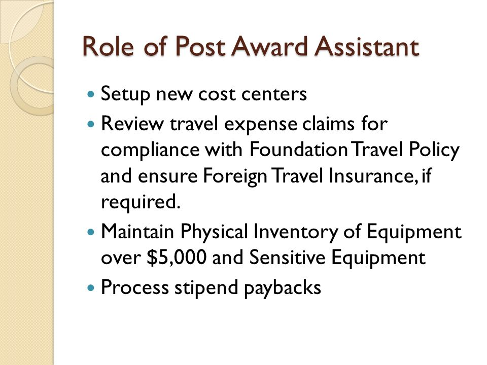 Role of Post Award Assistant Setup new cost centers Review travel expense claims for compliance with Foundation Travel Policy and ensure Foreign Travel Insurance, if required.