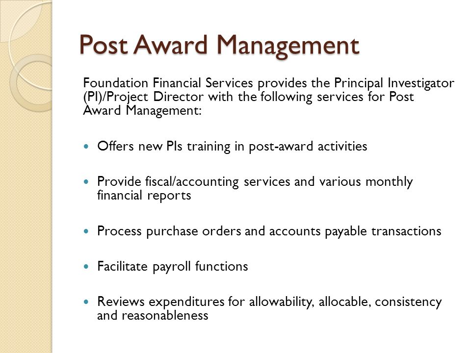 Post Award Management Foundation Financial Services provides the Principal Investigator (PI)/Project Director with the following services for Post Award Management: Offers new PIs training in post-award activities Provide fiscal/accounting services and various monthly financial reports Process purchase orders and accounts payable transactions Facilitate payroll functions Reviews expenditures for allowability, allocable, consistency and reasonableness