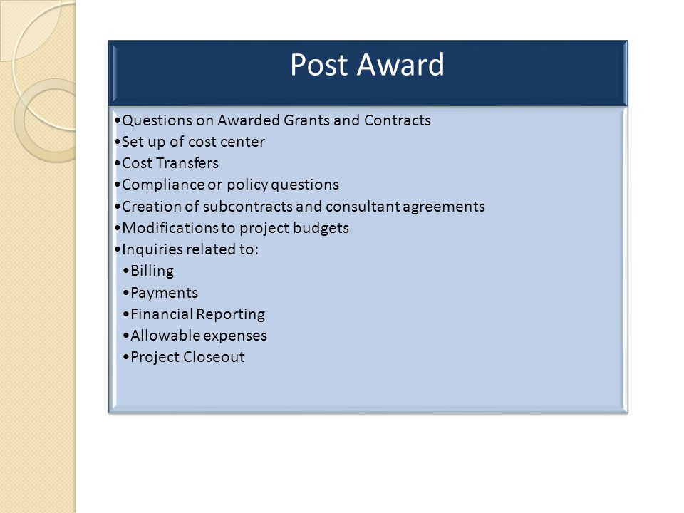 Post Award Questions on Awarded Grants and Contracts Set up of cost center Cost Transfers Compliance or policy questions Creation of subcontracts and consultant agreements Modifications to project budgets Inquiries related to: Billing Payments Financial Reporting Allowable expenses Project Closeout