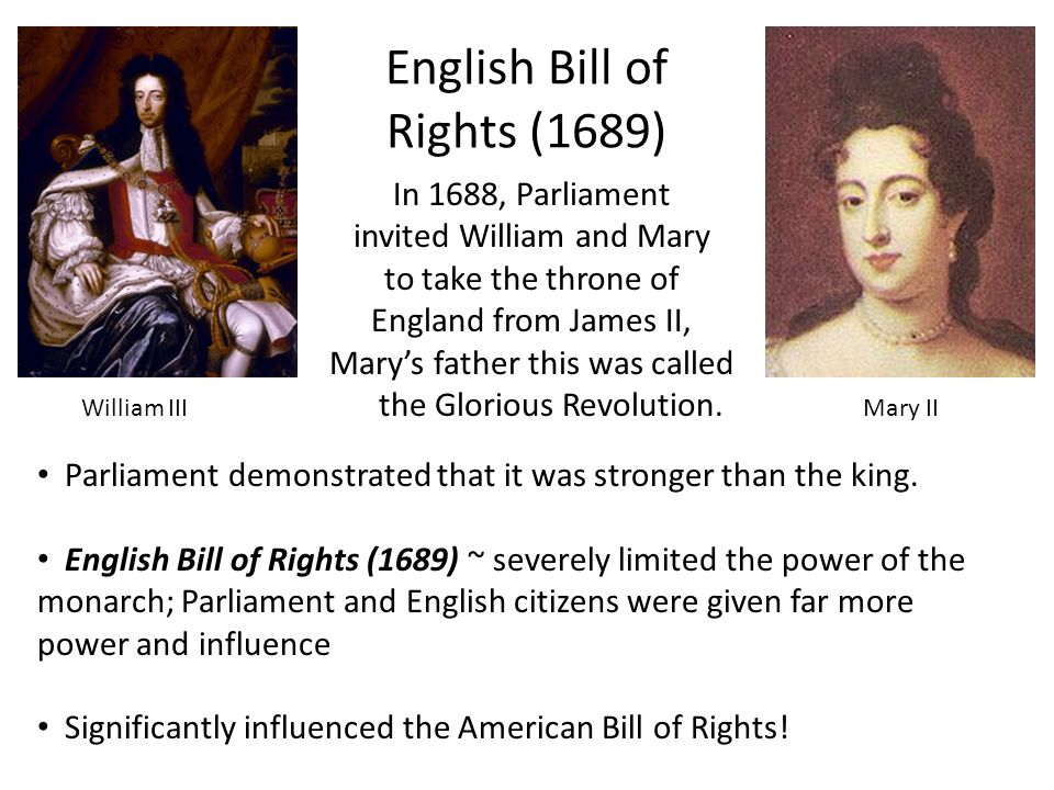 English Bill of Rights (1689) In 1688, Parliament invited William and Mary to take the throne of England from James II, Mary's father this was called the Glorious Revolution.