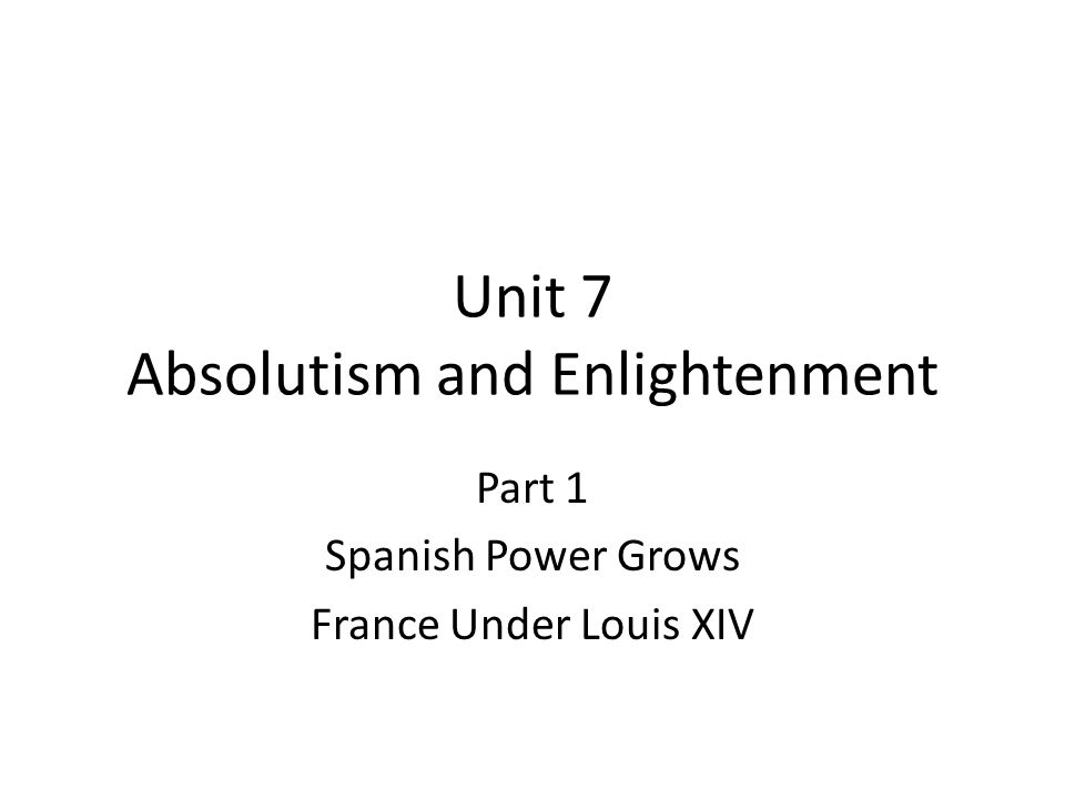 Unit 7 Absolutism and Enlightenment Part 1 Spanish Power Grows France Under Louis XIV