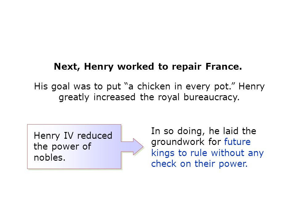 His goal was to put a chicken in every pot. Henry greatly increased the royal bureaucracy.