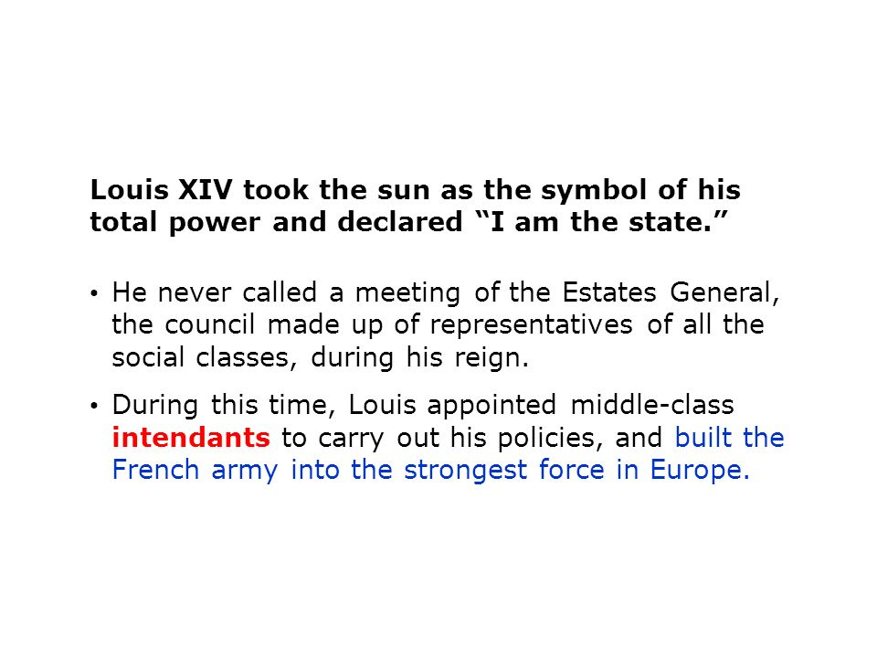 Louis XIV took the sun as the symbol of his total power and declared I am the state. He never called a meeting of the Estates General, the council made up of representatives of all the social classes, during his reign.