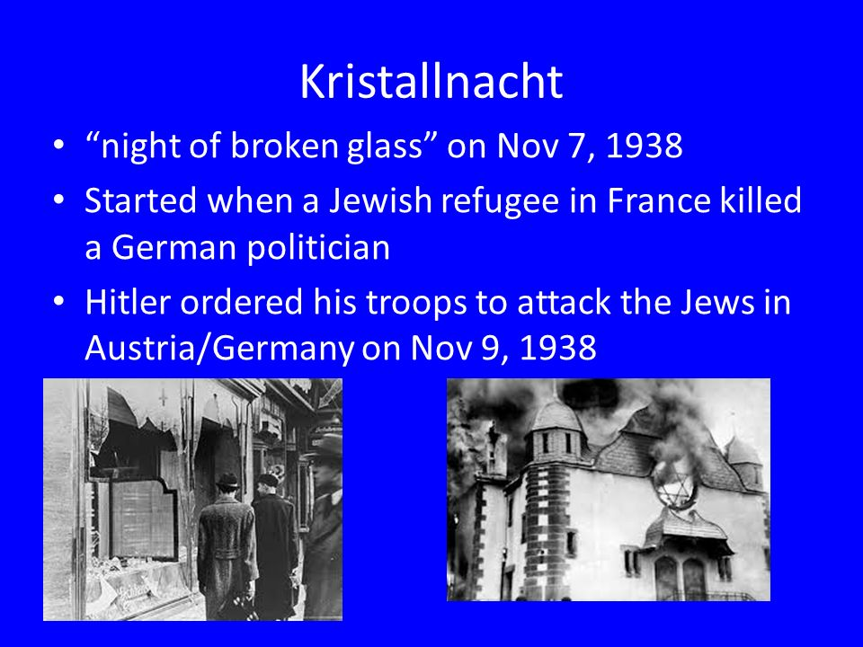 Kristallnacht night of broken glass on Nov 7, 1938 Started when a Jewish refugee in France killed a German politician Hitler ordered his troops to attack the Jews in Austria/Germany on Nov 9, 1938