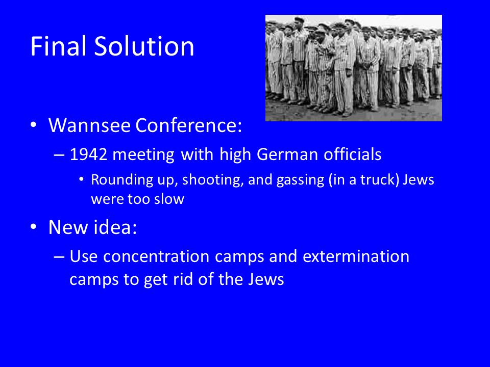 Final Solution Wannsee Conference: – 1942 meeting with high German officials Rounding up, shooting, and gassing (in a truck) Jews were too slow New idea: – Use concentration camps and extermination camps to get rid of the Jews