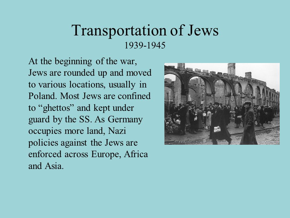 Transportation of Jews At the beginning of the war, Jews are rounded up and moved to various locations, usually in Poland.