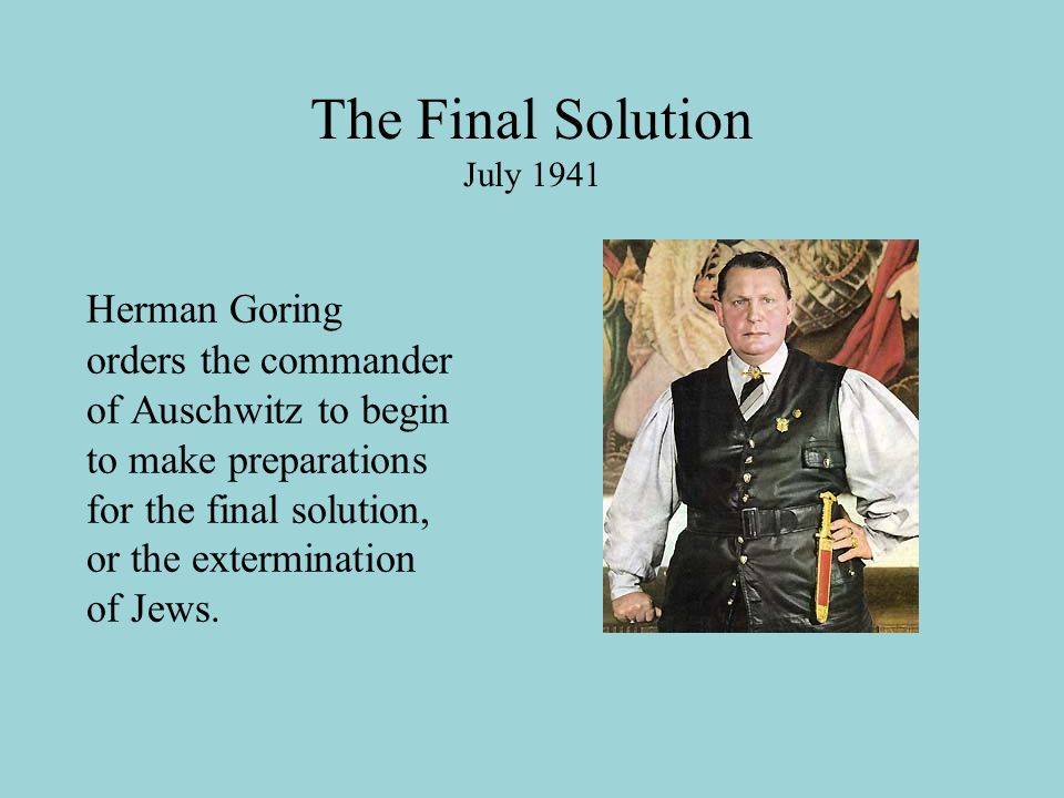 The Final Solution July 1941 Herman Goring orders the commander of Auschwitz to begin to make preparations for the final solution, or the extermination of Jews.