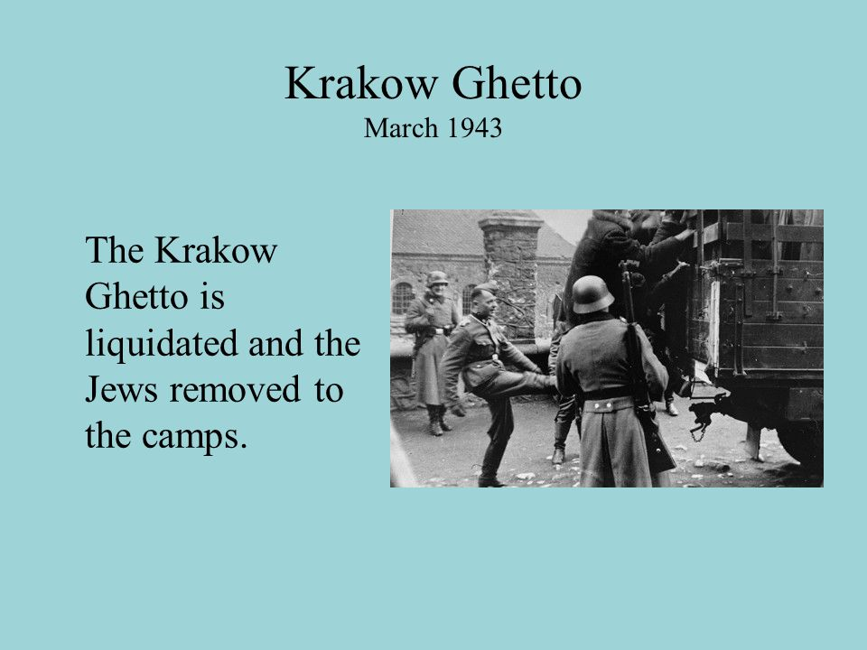Krakow Ghetto March 1943 The Krakow Ghetto is liquidated and the Jews removed to the camps.