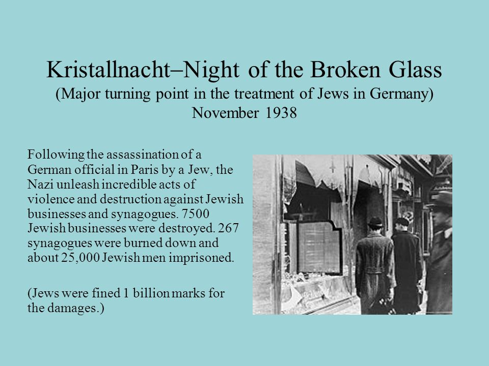 Kristallnacht  Night of the Broken Glass (Major turning point in the treatment of Jews in Germany) November 1938 Following the assassination of a German official in Paris by a Jew, the Nazi unleash incredible acts of violence and destruction against Jewish businesses and synagogues.