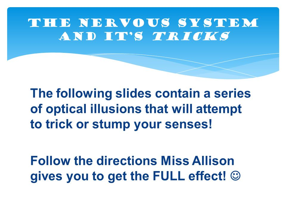 The following slides contain a series of optical illusions that will attempt to trick or stump your senses.