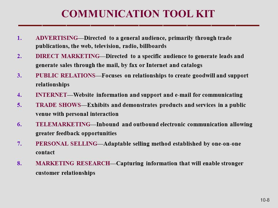 COMMUNICATION TOOL KIT 1.ADVERTISING—Directed to a general audience, primarily through trade publications, the web, television, radio, billboards 2.DIRECT MARKETING—Directed to a specific audience to generate leads and generate sales through the mail, by fax or Internet and catalogs 3.PUBLIC RELATIONS—Focuses on relationships to create goodwill and support relationships 4.INTERNET—Website information and support and  for communicating 5.TRADE SHOWS—Exhibits and demonstrates products and services in a public venue with personal interaction 6.TELEMARKETING—Inbound and outbound electronic communication allowing greater feedback opportunities 7.PERSONAL SELLING—Adaptable selling method established by one-on-one contact 8.MARKETING RESEARCH—Capturing information that will enable stronger customer relationships 10-8