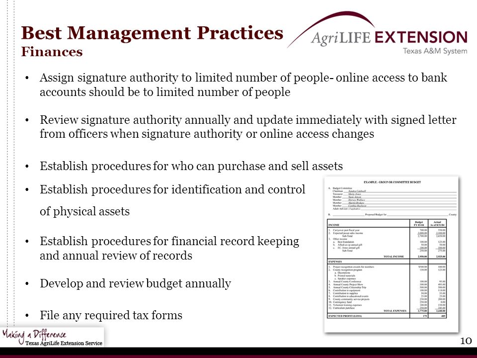 10 Best Management Practices Finances Assign signature authority to limited number of people- online access to bank accounts should be to limited number of people Review signature authority annually and update immediately with signed letter from officers when signature authority or online access changes Establish procedures for who can purchase and sell assets Establish procedures for identification and control of physical assets Establish procedures for financial record keeping and annual review of records Develop and review budget annually File any required tax forms