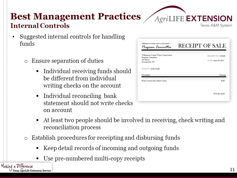 11 Best Management Practices Internal Controls  At least two people should be involved in receiving, check writing and reconciliation process o Establish procedures for receipting and disbursing funds  Keep detail records of incoming and outgoing funds  Use pre-numbered multi-copy receipts Suggested internal controls for handling funds o Ensure separation of duties  Individual receiving funds should be different from individual writing checks on the account  Individual reconciling bank statement should not write checks on account