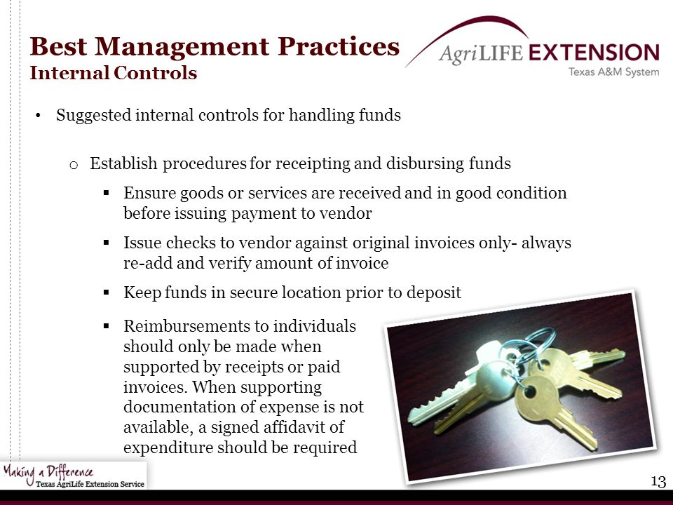 13 Best Management Practices Internal Controls Suggested internal controls for handling funds o Establish procedures for receipting and disbursing funds  Ensure goods or services are received and in good condition before issuing payment to vendor  Issue checks to vendor against original invoices only- always re-add and verify amount of invoice  Keep funds in secure location prior to deposit  Reimbursements to individuals should only be made when supported by receipts or paid invoices.