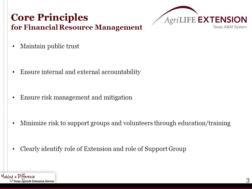 3 Core Principles for Financial Resource Management Maintain public trust Ensure internal and external accountability Ensure risk management and mitigation Minimize risk to support groups and volunteers through education/training Clearly identify role of Extension and role of Support Group